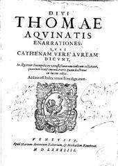 Diui Thomae Aquinatis Enarrationes, quas Cathenam vere auream dicunt, in quatuor Euangelia ex vetustissimorum codicum collatione, quantum licuit emendatiores quam hactenus in lucem editae. Additus est index rerum scitu dignarum