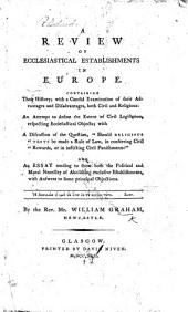 """A Review of Ecclesiastical Establishments in Europe; containing their history; with a candid examination of their advantages and disadvantages ... an attempt to define the extent of civil legislation respecting ecclesiastical objects: with a discussion of the question, """"Should religious tests be made a rule of law, in conferring civil rewards, or in inflicting civil punishments?"""" and an Essay tending to shew both the political and moral necessity of abolishing exclusive establishments; with answers to some principal objections"""