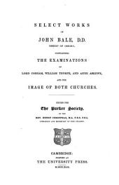 Select Works of John Bale, D. D. Bishop of Ossory: Containing The Examinations of Lord Cobham, William Thorpe, and Anne Askewe, ¬and ¬The Image of Both Churches