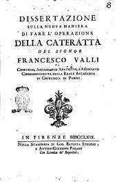 Dissertazione sulla nuova maniera di fare l'operazione della cateratta del signor Francesco Valli chirurgo, accademico apatista, e associato corrispondente della Reale Accademia di chirurgia di Parigi