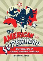 The American Superhero  Encyclopedia of Caped Crusaders in History PDF