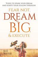 Fear Not, Dream Big, & Execute