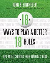 18 Ways to Play a Better 18 Holes: Tips and Techniques from America's Best Club Professionals