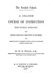 The Graded School: A Graded Course of Instruction for Public Schools: with Copious Practical Directions to Teachers, and Observations on Primary Schools, School Discipline, School Records, Etc