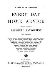 Every Day Home Advice Relating Chiefly to Household Management: With Hints Upon Houses, how to Construct and Preserve, Domestic Cookery in All Its Departments, Gardens, Small Farms and Their Management, Law Matters and how to Save Legal Expenses, Domestic Medicine and the Care of Sick Persons, Clothing and how to Preserve Health, Etiquette and Good Manners for Old and Young : Together with Hints Upon Nearly Every Emergency that Arises During the Lifetime of Man, Woman, Or Child