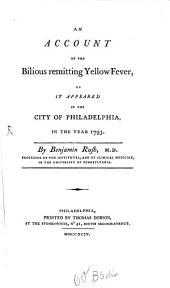 An account of the Bilious remitting yellow Fever ... of Philadelphia ... 1793