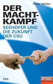 Der Machtkampf: Seehofer und die Zukunft der CSU - Ein SPIEGEL-Buch