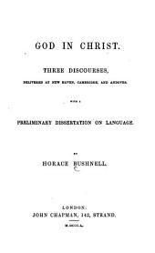 God in Christ. Three discourses, delivered at New Haven, Cambridge, and Andover, with a preliminary dissertation on language