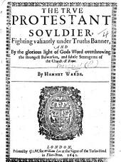 The True Protestant Souldier ... Overthrowing the ... Bulwarkes ... of the Church of Rome. [Translated from the French of P. M.] by H. Warde