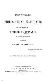 Institutiones philosophiae naturalis secundum principia S. Thomae Aquinatis, ad usum scholasticum accomodavit Tilmannus Pesch