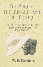 The Forest, the Jungle, and the Prairie - Or, Tales of Adventure and Enterprise in Pursuit of Wild Animals