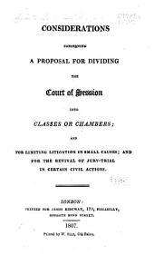Considerations Concerning a Proposal for Dividing the Court of Session Into Classes Or Chambers: And for Limiting Litigation in Small Causes, and for the Revival of Jury-trial in Certain Civil Actions