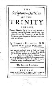 The Scripture-Doctrine Of The Trinity: Wherin Every Text in the New Testament Relating to that Doctrine, is Distinctly Considered ...