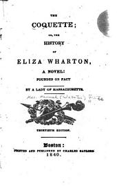 The Coquette; Or, The History of Eliza Wharton: A Novel: Founded on Fact