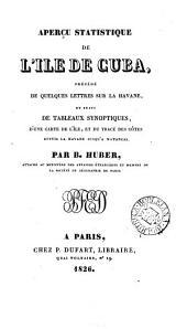 Aperçu statistique de l'île de Cuba, précédé de quelques lettres sur la Havane. [Followed by] Discours lu à l'ouverture publique de la chaire botanique-agricole, à la Havane, par R. de la Sagra