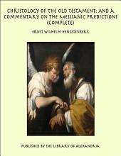 Christology of the Old Testament: And a Commentary on the Messianic Predictions, Complete