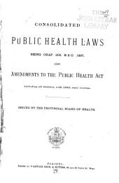 Consolidated Public Health Laws Being Chap. 205, R.S.O. 1887: Also Amendments to the Public Health Act. Including All Statutes, with 1893, Since Revision