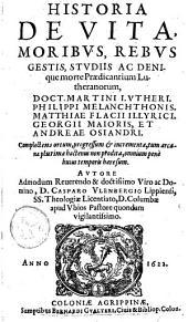 Historia de vita, moribvs, rebvs gestis, stvdiis ac denique morte prædicantium Lutheranorum, Philippi Melanchtonis, Matthiae Flacii Illyrici, Georgii Maioris, et Andreae Osiandri ...