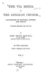 The Via Media of the Anglican Church Illustrated in Lectures, Letters and Tracts Written Between 1830 and 1841
