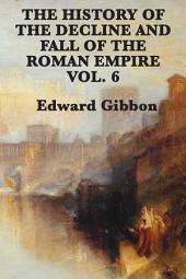 History of the Decline and Fall of the Roman Empire: Volume 6