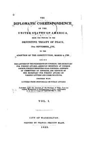 The Diplomatic Correspondence of the United States of America, from the Signing of the Definitive Treaty of Peace, 10th September, 1783, to the Adoption of the Constitution, March 4, 1789: Being the Letters of the Presidents of Congress, the Secretary for Foreign Affairs--American Ministers at Foreign Courts, Foreign Ministers Near Congress--reports of Committees of Congress, and Reports of the Secretary for Foreign Affairs on Various Letters and Communications; Together with Letters from Individuals on Public Affairs