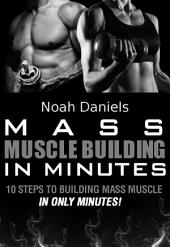 Mass Muscle Building In Minutes: 10 Steps To Building Mass Muscle In Only Minutes