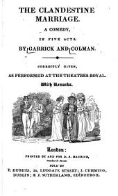 The Clandestine Marriage: A Comedy, in Five Acts : Correctly Given, as Performed at the Theatres Royal ; with Remarks