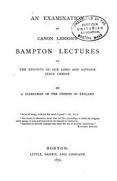 An Examination of Canon Liddon's Bampton Lectures on the Divinity of Our Lord and Saviour Jesus Christ