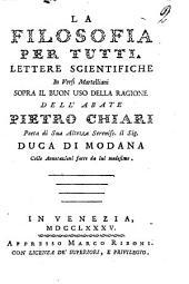 La filosofia per tutti. Lettere scientifiche in versi martelliani sopra il buon uso della ragione dell'abate Pietro Chiari ... Colle annotazioni fatte da lui medesimo