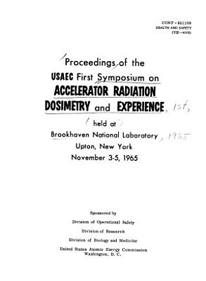 Proceedings of the USAEC First Symposium on Accelerator Radiation Dosimetry and Experience  Held at Brookhaven National Laboratory  Upton  New York  November 3 5  1965 PDF