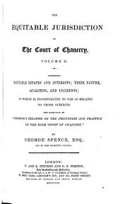 The Equitable Jurisdiction of the Court of Chancery: Comprising Its Rise, Progress, and Final Establishment, to which is Prefixed, with a View to the Elucidation of the Main Subject, a Concise Account of the Leading Doctrines of the Common Law and of the Course of Procedure in the Courts of Common Law in Regard to Civil Rights ; with an Attempt to Trace Them to Their Sources ; and in which the Various Alterations Made by the Legislature Down to the Present Day are Noticed, Volume 2
