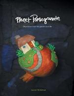 Planet Pomegranate: Dispatches from the Garden and Life