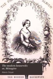 The Modern Housewife; Or, Ménagère: Comprising Nearly One Thousand Receipts for the Economic and Judicious Preparation of Every Meal of the Day ... Illustrated ...