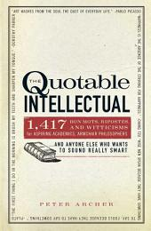 The Quotable Intellectual: 1,417 Bon Mots, Ripostes, and Witticisms for Aspiring Academics, Armchair Philosophers...And Anyone Else Who Wants to Sound Really Smart