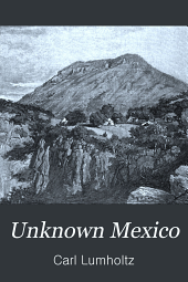 Unknown Mexico: A Record of Five Years' Exploration Among the Tribes of the Western Sierra Madre; in the Tierra Caliente of Tepic and Jalisco; and Among the Tarascos of Michoacan, Volume 1