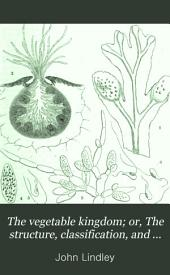 The Vegetable Kingdom; Or, The Structure, Classification, and Uses of Plants: Illustrated Upon the Natural System