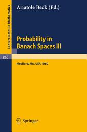 Probability in Banach Spaces III: Proceedings of the Third International Conference on Probability in Banach Spaces, Held at Tufts University, Medford, USA, August 4-16, 1980
