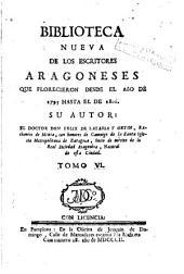 Biblioteca nueva de los escritores aragoneses que florecieron desde el año de 1500 hasta [1802], 6