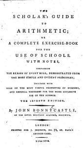 The Scholar's Guide to Arithmetic; or, a Complete exercise-book for the use of schools. With notes containing the reason of every rule ... together with general theorems ... The second edition, corrected