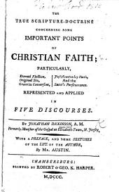 The True Scripture-Doctrine Concerning Some Important Points of Christian Faith: Particularly, Eternal Election, Original Sin, Grace in Conversion, Justification by Faith, and the Saint's Perseverance. Represented and Applied in Five Discourses ... With a Preface, and Some Sketches of the Life of the Author, by Mr. Austin