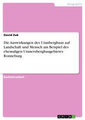 Die Auswirkungen des Uranbergbaus auf Landschaft und Mensch am Beispiel des ehemaligen Uranerzbergbaugebietes Ronneburg