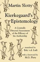 Kierkegaard's Epistemology: A Centrally Directed Assessment of the Efficacy of his Authorship