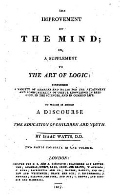 The Improvement of the Mind  Also  The Remnants of Time  employed in prose and verse  To which is added a Discourse on the Education of Children and Youth  A supplement to  Logick   Edited by D  Jennings and P  Doddridge  With plates  including a portrait PDF