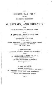 An Historical View of the Domestic Economy of G. Britain, and Ireland, from the Earliest to the Present Times: With a Comparative Estimate of Their Manufactures, and Trade, in Every Age