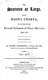 The Statutes at Large from the Magna Charta [to the End of the Eleventh Parliament of Great Britain, Anno 1761 Continued to 1806]: Volume 44, Part 1