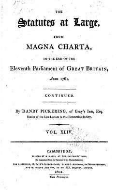 The Statutes at Large from the Magna Charta  to the End of the Eleventh Parliament of Great Britain  Anno 1761 Continued to 1806  PDF