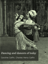 Dancing and Dancers of Today: The Modern Revival of Dancing as an Art, by Caroline and Charles H. Caffin