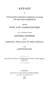 Report to Her Majesty's Principal Secretary of State for the Home Department, from the Poor Law Commissioners, on an Inquiry Into the Sanitary Condition of the Labouring Population of Great Britain