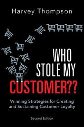 Who Stole My Customer??: Winning Strategies for Creating and Sustaining Customer Loyalty, Edition 2