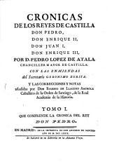 Cronicas de los reyes de Castilla Don Pedro, Don Enrique II, Don Juan I, Don Enrique III: Que comprende la cronica del rey Don Pedro